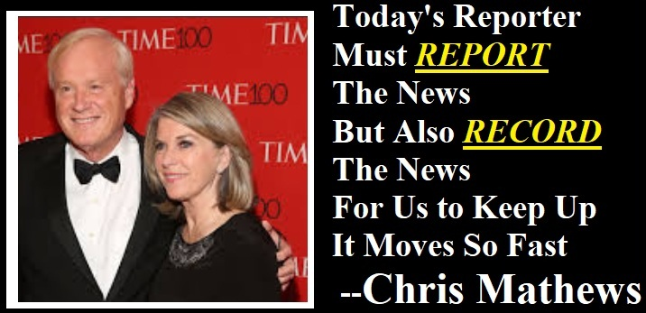 TODAY'S REPORTER<br>MUST REPORT<br>THE NEWS<br>AS WELL AS<br>RECORD THE NEWS<br>IT MOVES SO FAST --CHRIS MATHEWS