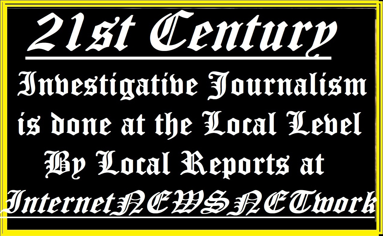 21st Century - Investigative Journalism is Done at the Local Level By Local Reporters at InternetNEWSNETwork